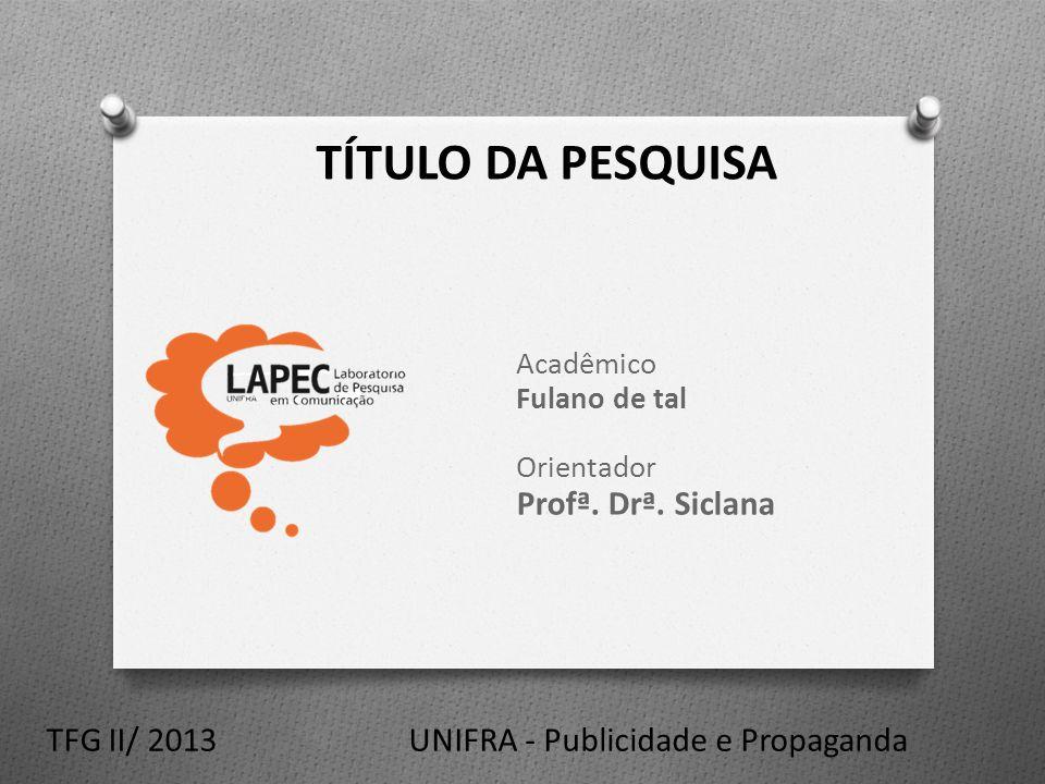 TÍTULO DA PESQUISA Acadêmico Fulano de tal Orientador Profª. Drª. Siclana UNIFRA - Publicidade e PropagandaTFG II/ 2013