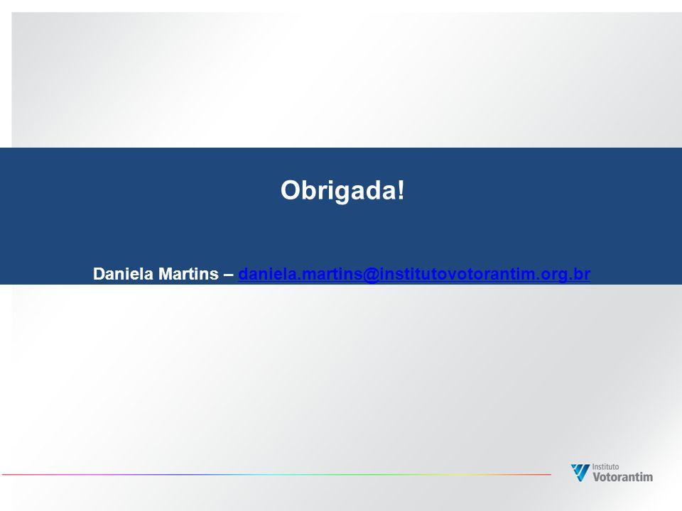 Obrigada! Daniela Martins – daniela.martins@institutovotorantim.org.brdaniela.martins@institutovotorantim.org.br