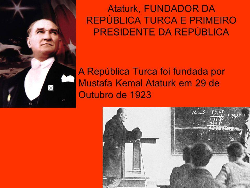 Ataturk, FUNDADOR DA REPÚBLICA TURCA E PRIMEIRO PRESIDENTE DA REPÚBLICA A República Turca foi fundada por Mustafa Kemal Ataturk em 29 de Outubro de 19