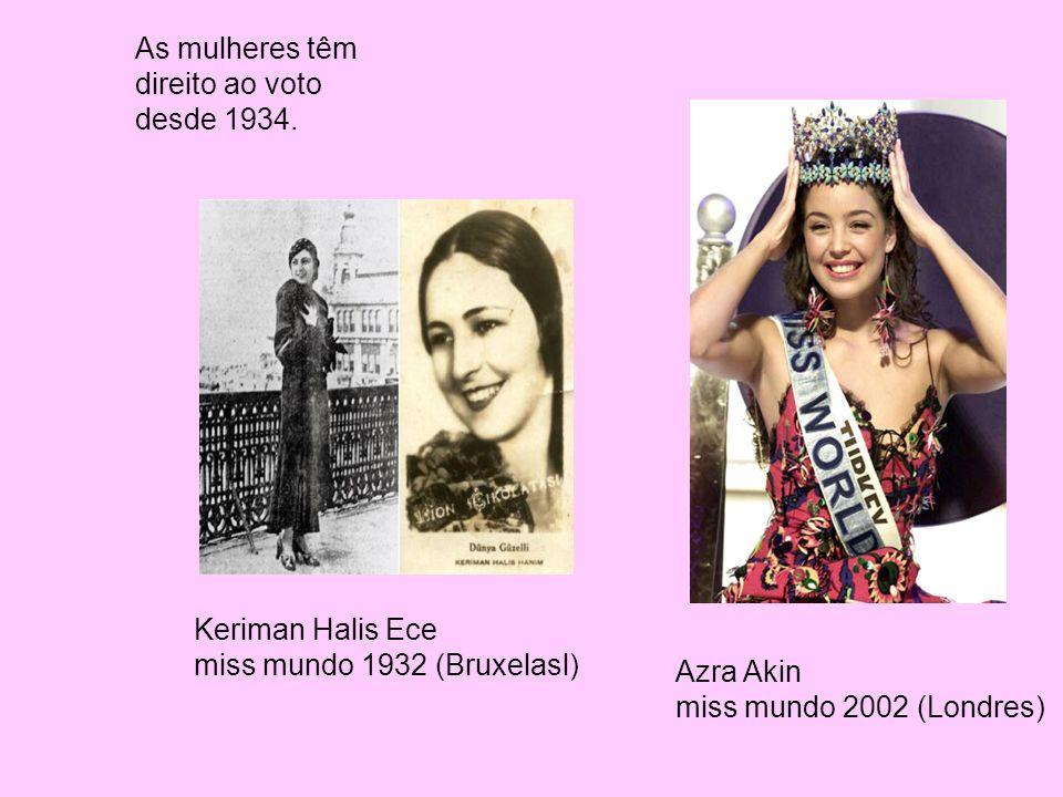 As mulheres têm direito ao voto desde 1934. Keriman Halis Ece miss mundo 1932 (Bruxelasl) Azra Akin miss mundo 2002 (Londres)