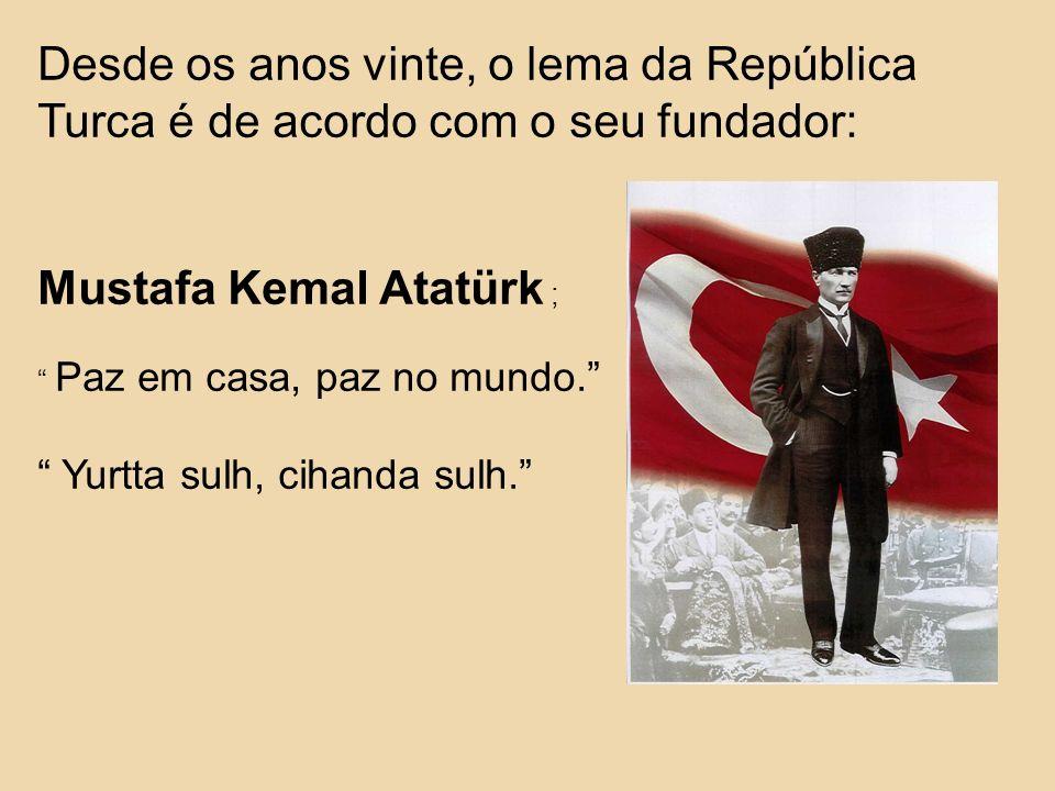 Desde os anos vinte, o lema da República Turca é de acordo com o seu fundador: Mustafa Kemal Atatürk ; Paz em casa, paz no mundo. Yurtta sulh, cihanda