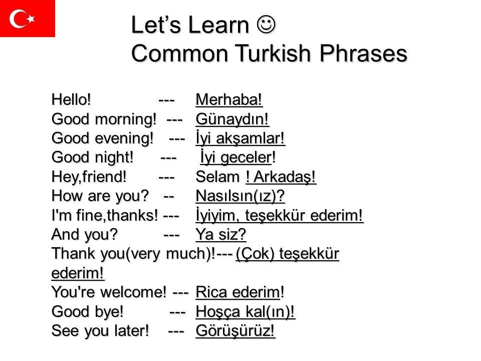 Lets Learn Common Turkish Phrases Hello! --- Merhaba! Good morning! --- Günaydın! Good evening! --- İyi akşamlar! Good night! --- İyi geceler! Hey,fri