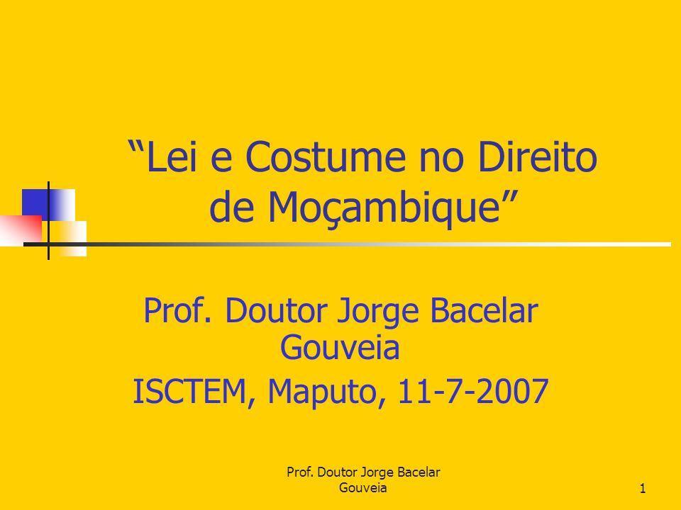 Prof. Doutor Jorge Bacelar Gouveia1 Lei e Costume no Direito de Moçambique Prof. Doutor Jorge Bacelar Gouveia ISCTEM, Maputo, 11-7-2007