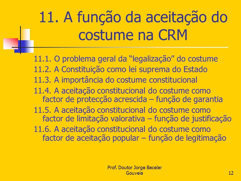 Prof. Doutor Jorge Bacelar Gouveia12 11. A função da aceitação do costume na CRM 11.1. O problema geral da legalização do costume 11.2. A Constituição