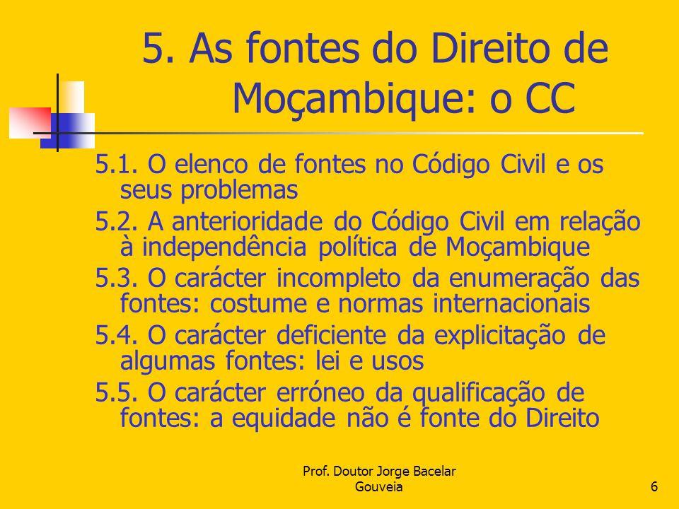 Prof. Doutor Jorge Bacelar Gouveia6 5. As fontes do Direito de Moçambique: o CC 5.1. O elenco de fontes no Código Civil e os seus problemas 5.2. A ant