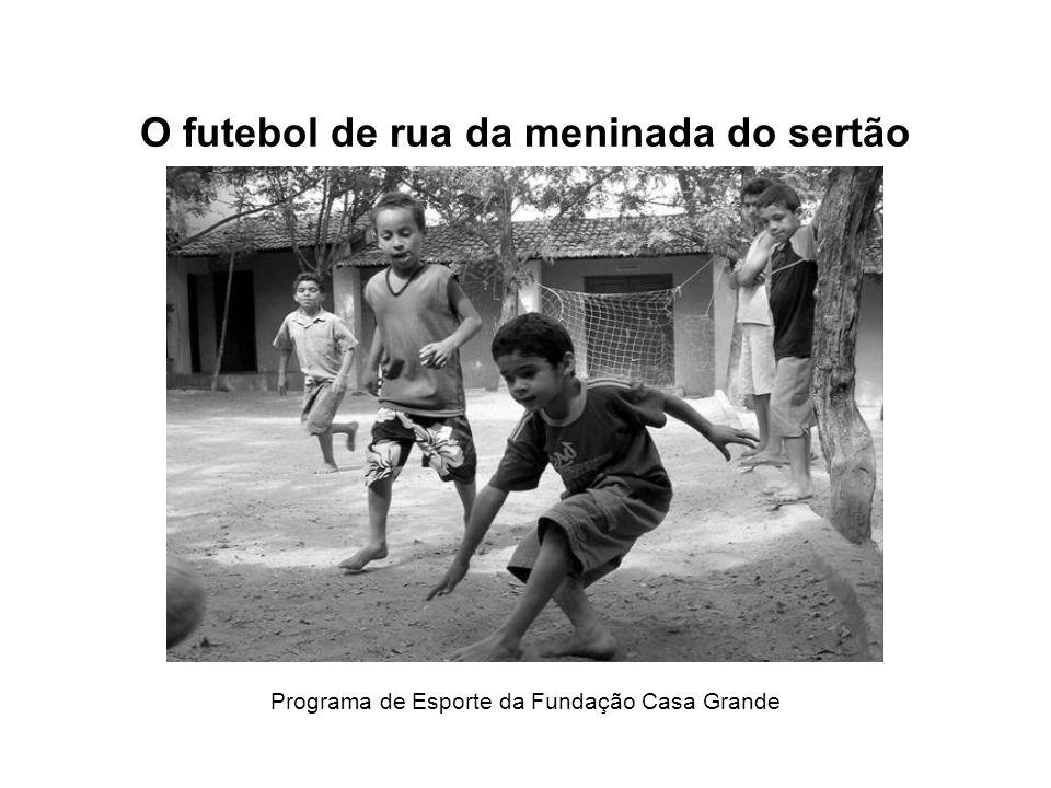 O futebol de rua da meninada do sertão Programa de Esporte da Fundação Casa Grande