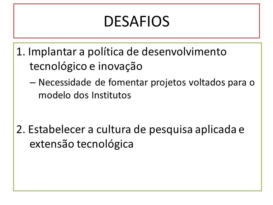 DESAFIOS 1. Implantar a política de desenvolvimento tecnológico e inovação – Necessidade de fomentar projetos voltados para o modelo dos Institutos 2.