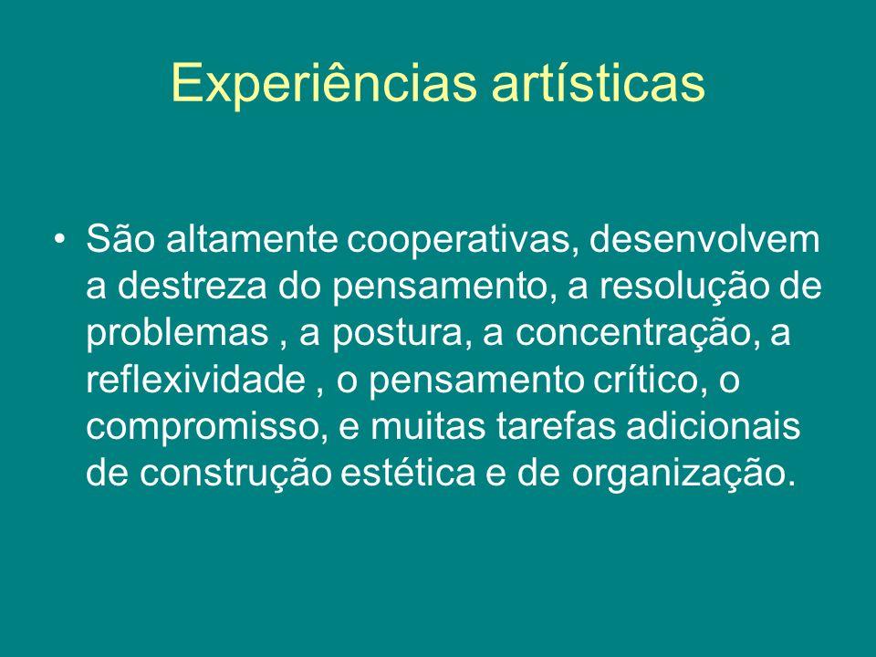 Experiências artísticas São altamente cooperativas, desenvolvem a destreza do pensamento, a resolução de problemas, a postura, a concentração, a refle