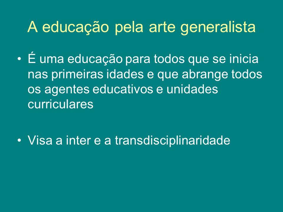 A educação pela arte generalista É uma educação para todos que se inicia nas primeiras idades e que abrange todos os agentes educativos e unidades cur