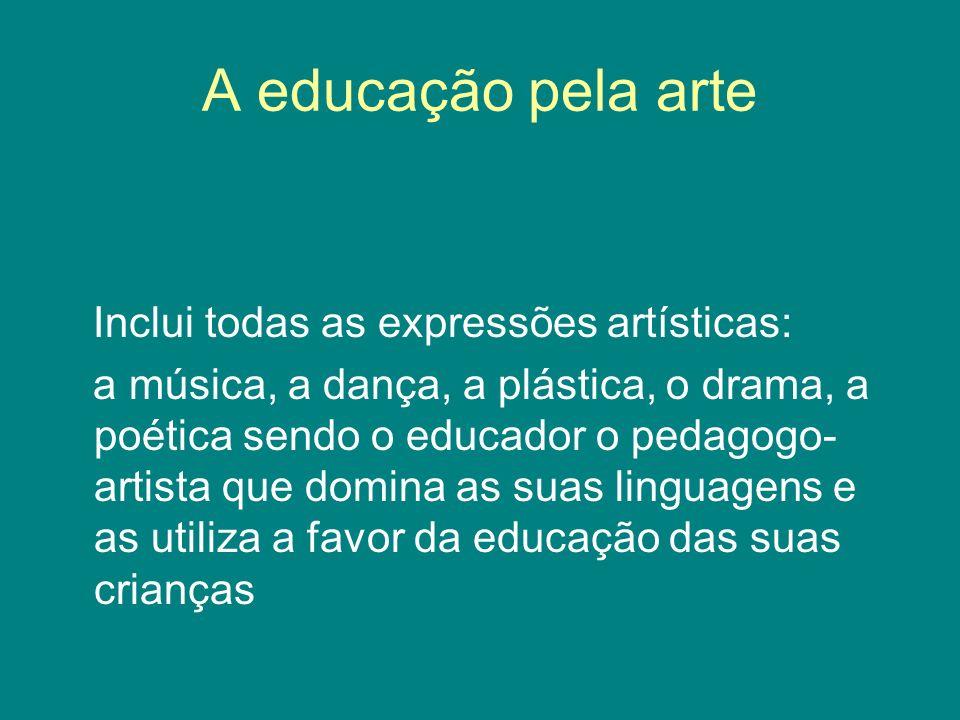 A educação pela arte Inclui todas as expressões artísticas: a música, a dança, a plástica, o drama, a poética sendo o educador o pedagogo- artista que
