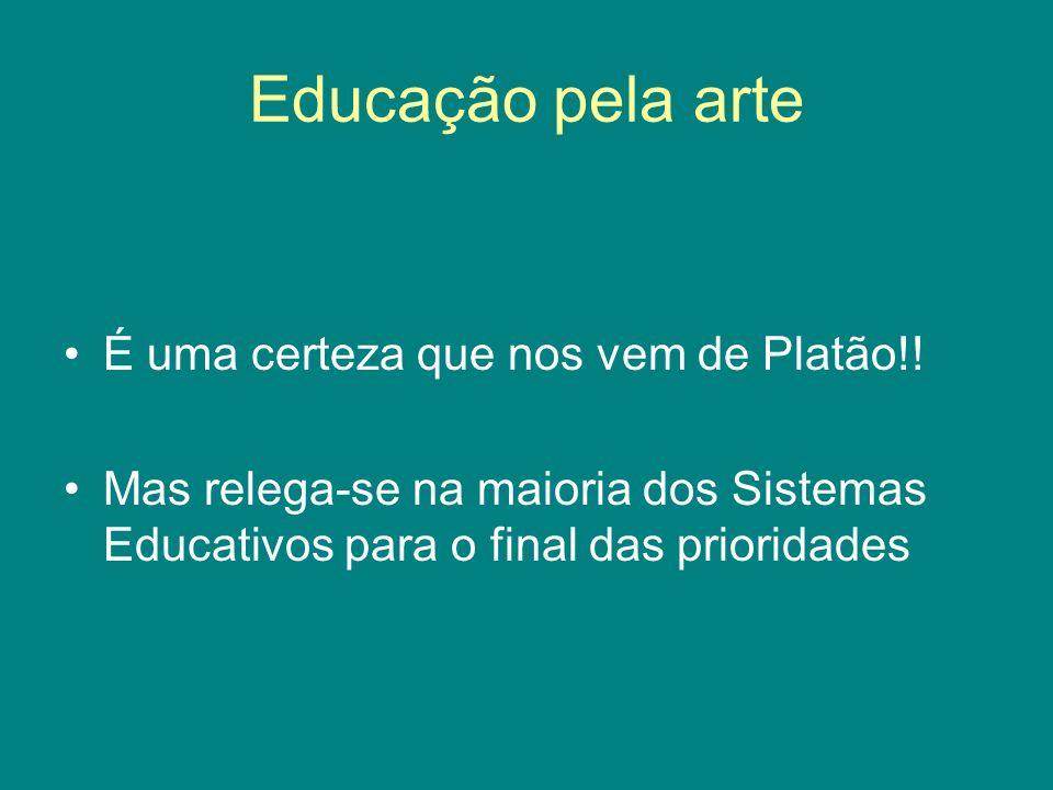 Educação pela arte É uma certeza que nos vem de Platão!! Mas relega-se na maioria dos Sistemas Educativos para o final das prioridades