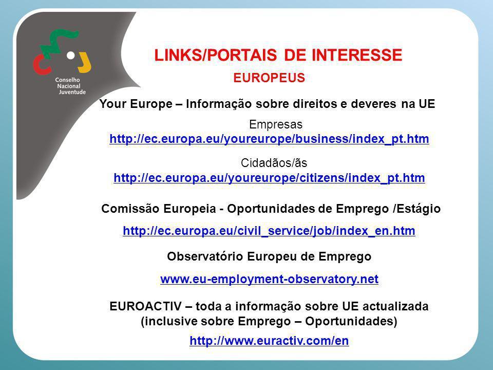LINKS/PORTAIS DE INTERESSE Europeus Eurydice – Informação sobre os sistemas educativos de todos os Estados Membros http://eacea.ec.europa.eu/education/eurydice/index_en.php Galileo (Capacitação e Mobilidade – Professores/as) http://www.site.galileoteachers.org/ ERYICA (Informação Europeia para jovens) http://www.eryica.org/ Portal Europeu da Juventude http://europa.eu/youth/about_pt.html Youth on the Move – Juventude em Movimento (Estratégia europeia para fomentar os conhecimentos, as competências e a experiência necessárias, de modo a facilitar a inserção dos/as jovens no mercado de trabalho http://europa.eu/youthonthemove/
