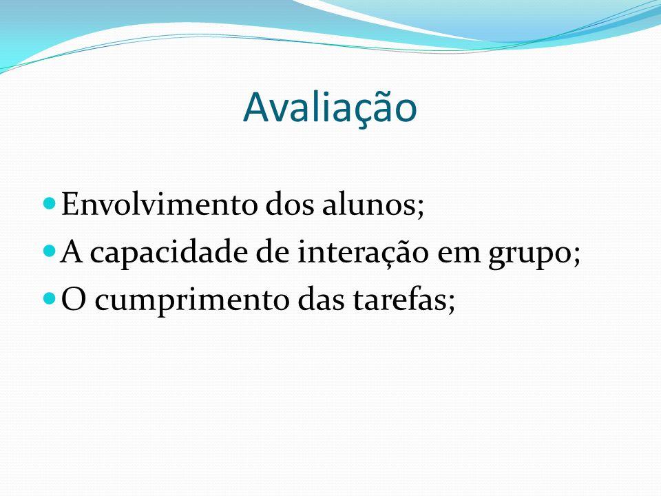 Avaliação Envolvimento dos alunos; A capacidade de interação em grupo; O cumprimento das tarefas;