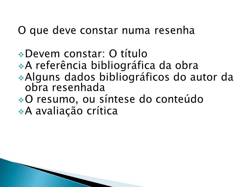 O que deve constar numa resenha Devem constar: O título A referência bibliográfica da obra Alguns dados bibliográficos do autor da obra resenhada O re