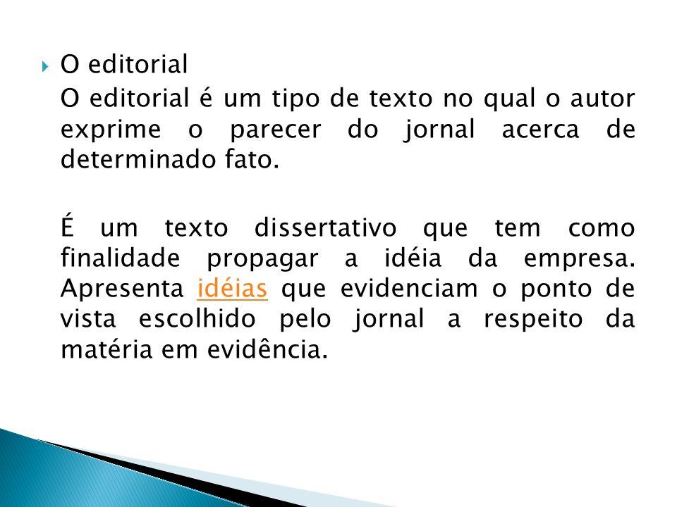 O editorial O editorial é um tipo de texto no qual o autor exprime o parecer do jornal acerca de determinado fato. É um texto dissertativo que tem com