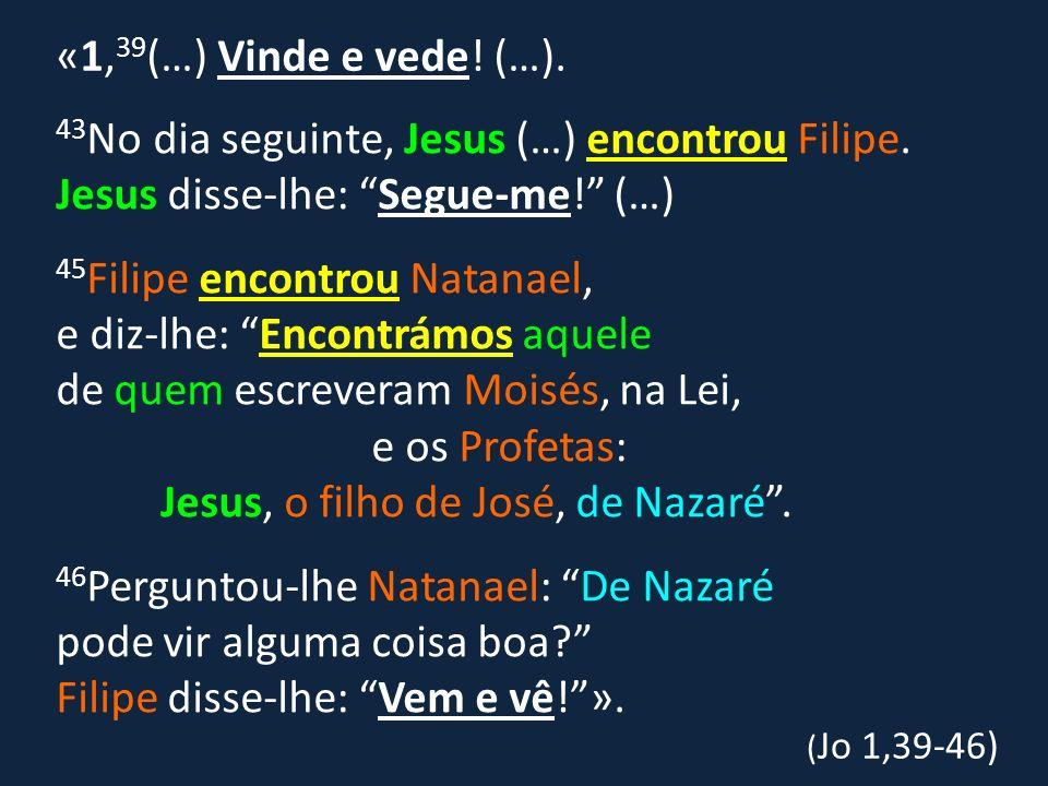 43 No dia seguinte, Jesus (…) encontrou Filipe. Jesus disse-lhe: Segue-me! (…) 45 Filipe encontrou Natanael, e diz-lhe: Encontrámos aquele de quem esc