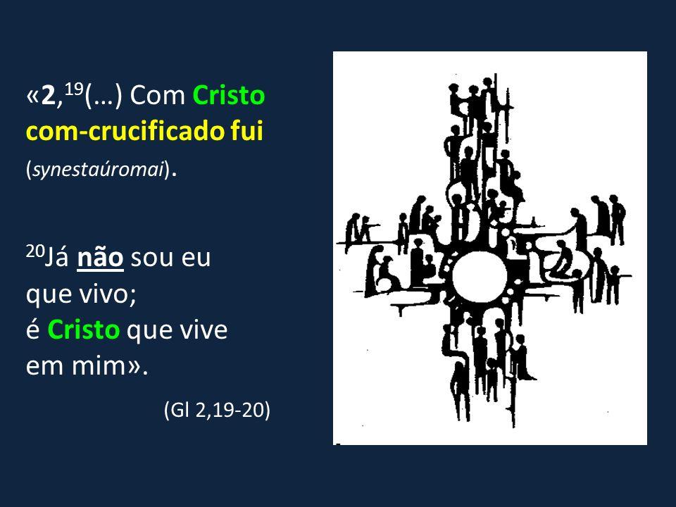 «2, 19 (…) Com Cristo com-crucificado fui (synestaúromai). 20 Já não sou eu que vivo; é Cristo que vive em mim». (Gl 2,19-20)