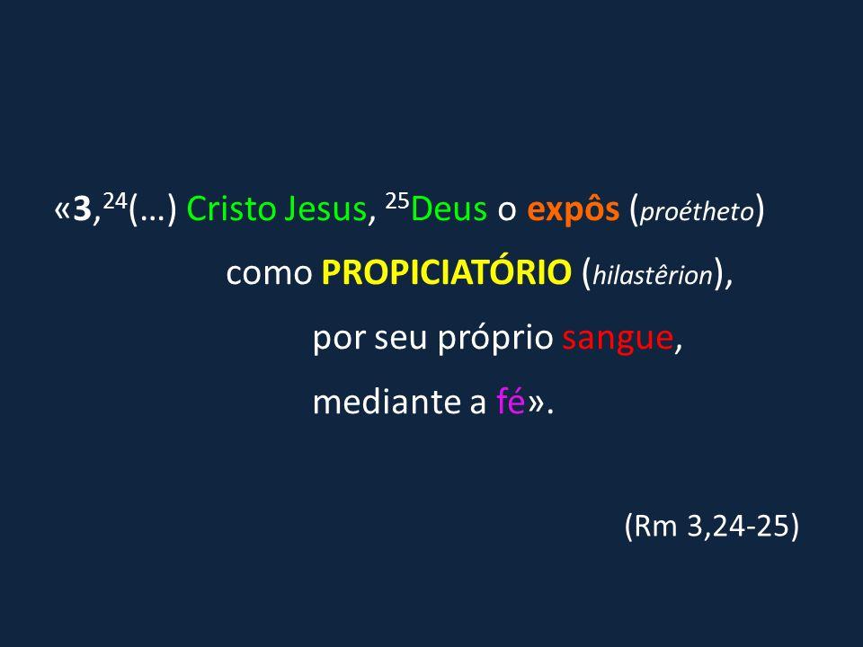 «3, 24 (…) Cristo Jesus, 25 Deus o expôs ( proétheto ) como PROPICIATÓRIO ( hilastêrion ), por seu próprio sangue, mediante a fé». (Rm 3,24-25)