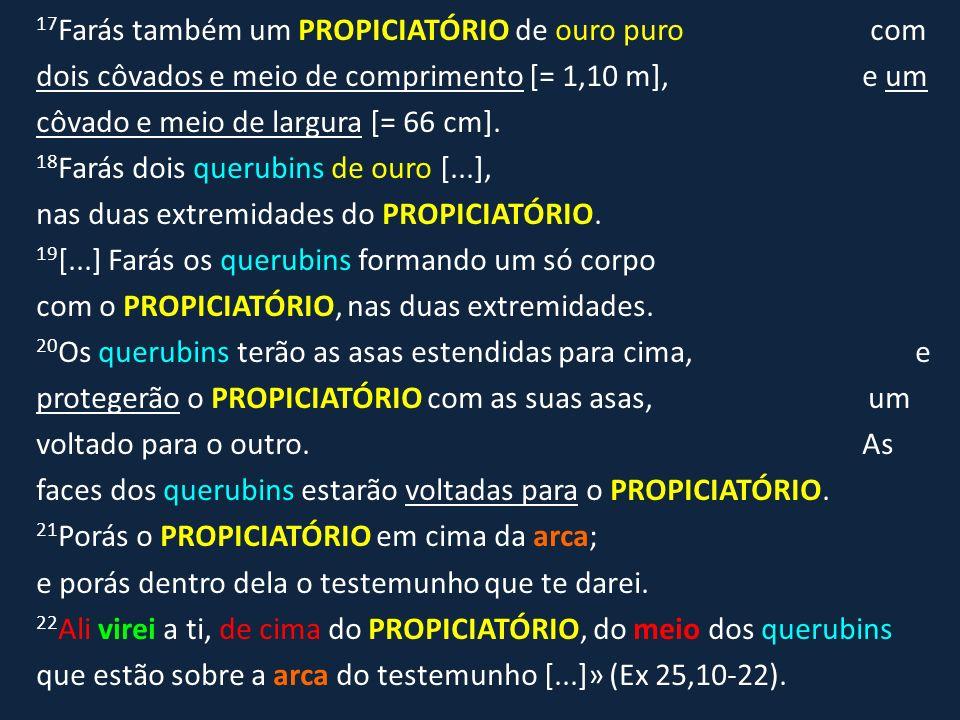 17 Farás também um PROPICIATÓRIO de ouro puro com dois côvados e meio de comprimento [= 1,10 m], e um côvado e meio de largura [= 66 cm]. 18 Farás doi