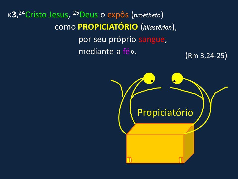 «3, 24 Cristo Jesus, 25 Deus o expôs ( proétheto ) como PROPICIATÓRIO ( hilastêrion ), por seu próprio sangue, mediante a fé». ( Rm 3,24-25 ) Propicia