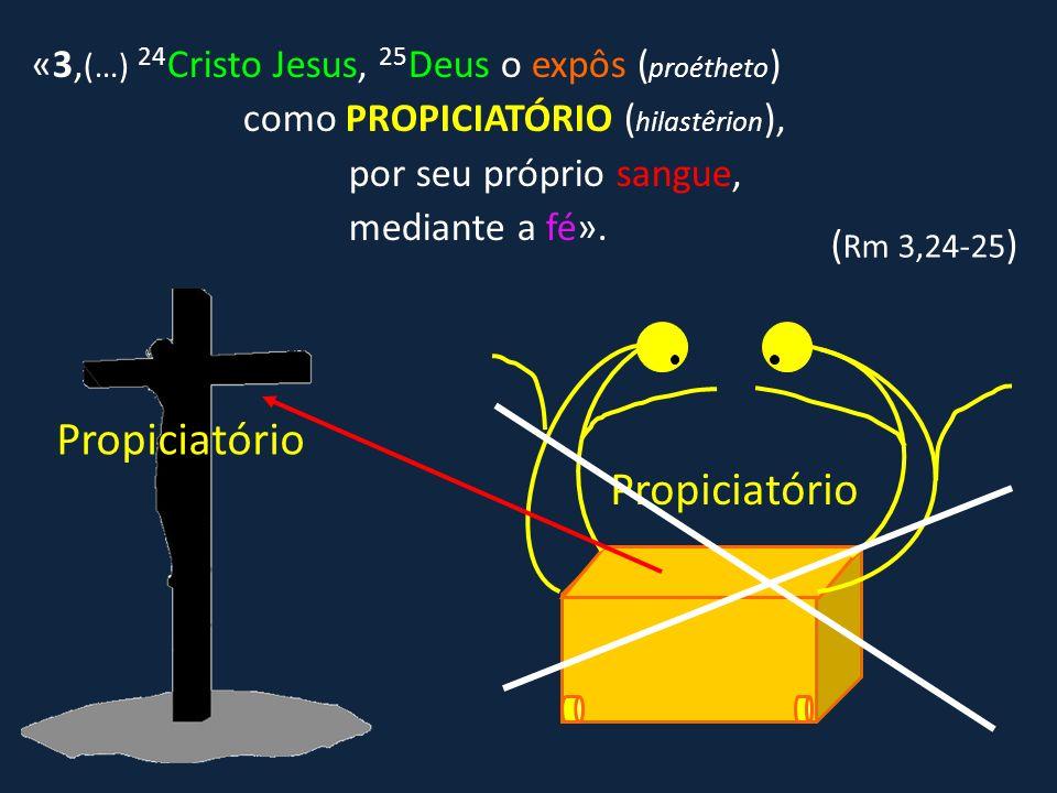 «3, (…) 24 Cristo Jesus, 25 Deus o expôs ( proétheto ) como PROPICIATÓRIO ( hilastêrion ), por seu próprio sangue, mediante a fé». ( Rm 3,24-25 ) Prop