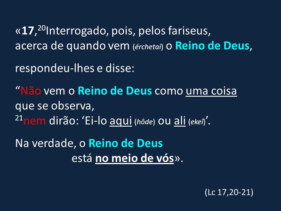 «17, 20 Interrogado, pois, pelos fariseus, acerca de quando vem (érchetai) o Reino de Deus, respondeu-lhes e disse: Não vem o Reino de Deus como uma c