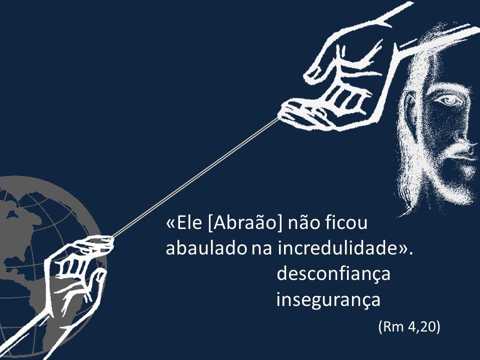 «Ele [Abraão] não ficou abaulado na incredulidade». desconfiança insegurança (Rm 4,20)