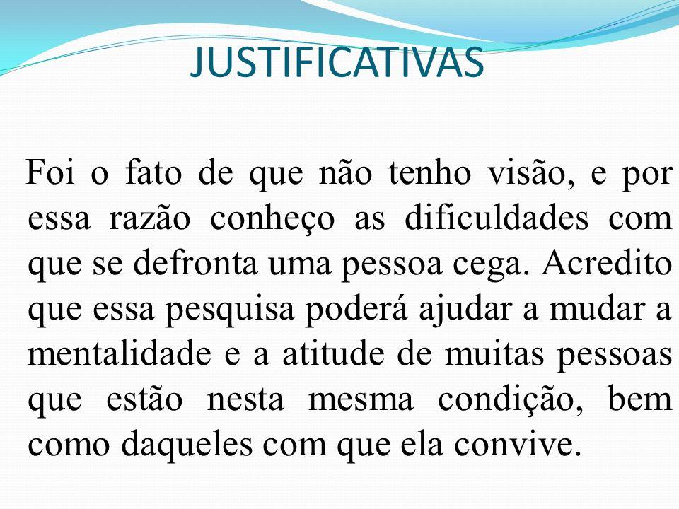 JUSTIFICATIVAS Foi o fato de que não tenho visão, e por essa razão conheço as dificuldades com que se defronta uma pessoa cega. Acredito que essa pesq