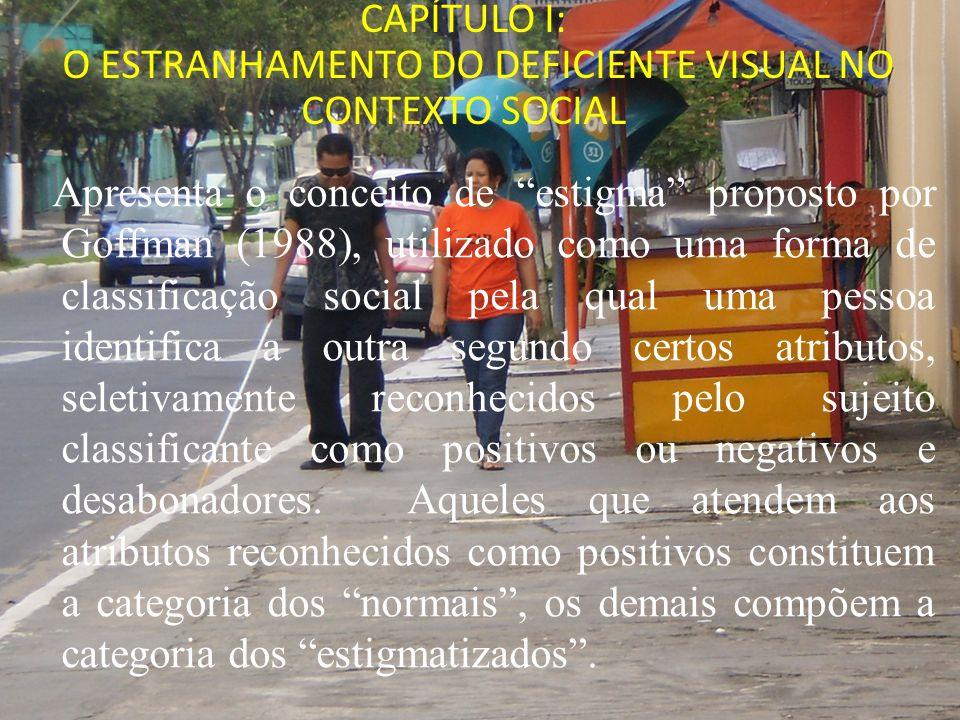 CAPÍTULO I: O ESTRANHAMENTO DO DEFICIENTE VISUAL NO CONTEXTO SOCIAL Apresenta o conceito de estigma proposto por Goffman (1988), utilizado como uma fo