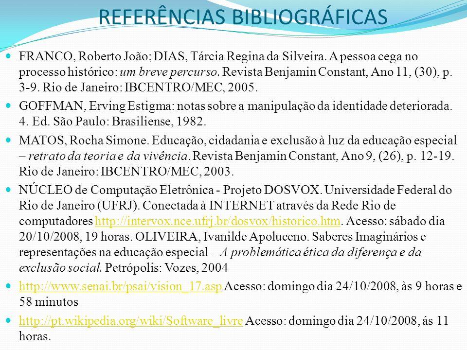 REFERÊNCIAS BIBLIOGRÁFICAS FRANCO, Roberto João; DIAS, Tárcia Regina da Silveira. A pessoa cega no processo histórico: um breve percurso. Revista Benj