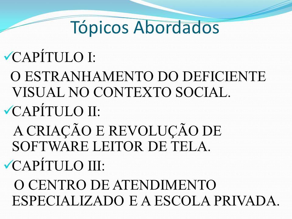 Tópicos Abordados CAPÍTULO I: O ESTRANHAMENTO DO DEFICIENTE VISUAL NO CONTEXTO SOCIAL. CAPÍTULO II: A CRIAÇÃO E REVOLUÇÃO DE SOFTWARE LEITOR DE TELA.