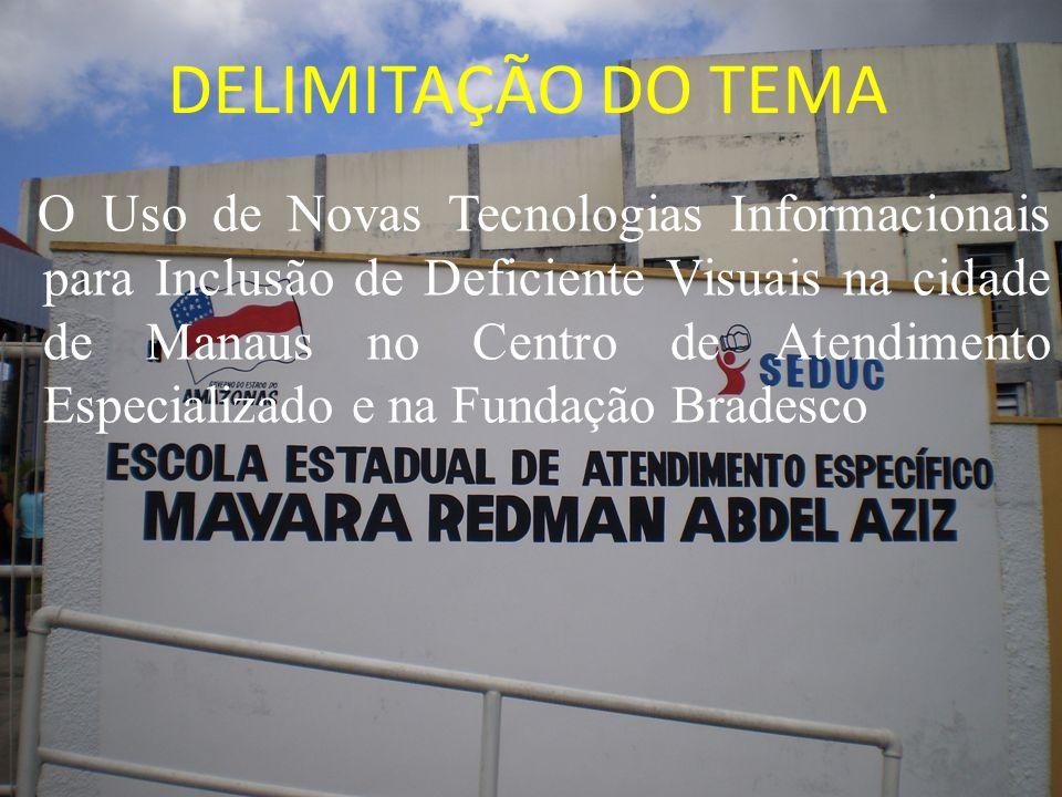 DELIMITAÇÃO DO TEMA O Uso de Novas Tecnologias Informacionais para Inclusão de Deficiente Visuais na cidade de Manaus no Centro de Atendimento Especia