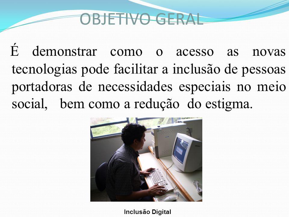 OBJETIVO GERAL É demonstrar como o acesso as novas tecnologias pode facilitar a inclusão de pessoas portadoras de necessidades especiais no meio socia