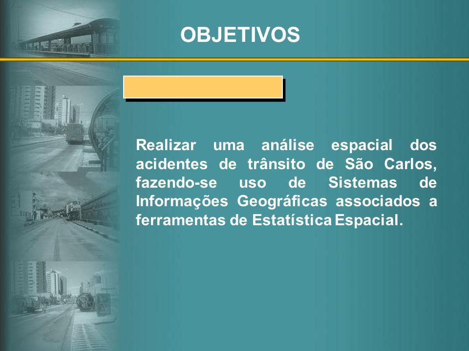 OBJETIVOS Realizar uma análise espacial dos acidentes de trânsito de São Carlos, fazendo-se uso de Sistemas de Informações Geográficas associados a fe