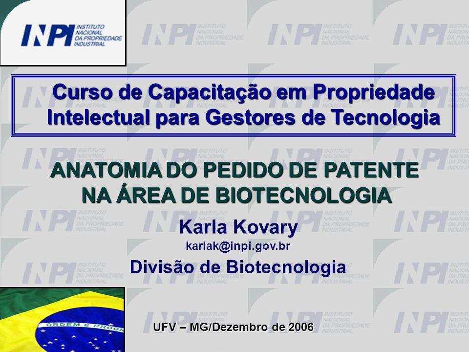 Karla Kovary karlak@inpi.gov.br Divisão de Biotecnologia ANATOMIA DO PEDIDO DE PATENTE NA ÁREA DE BIOTECNOLOGIA UFV – MG/Dezembro de 2006 Curso de Cap