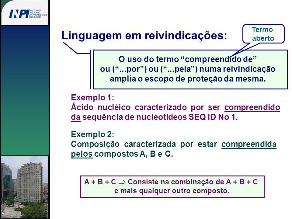 Linguagem em reivindicações: O uso do termo compreendido de ou (...por) ou (...pela) numa reivindicação amplia o escopo de proteção da mesma. Exemplo