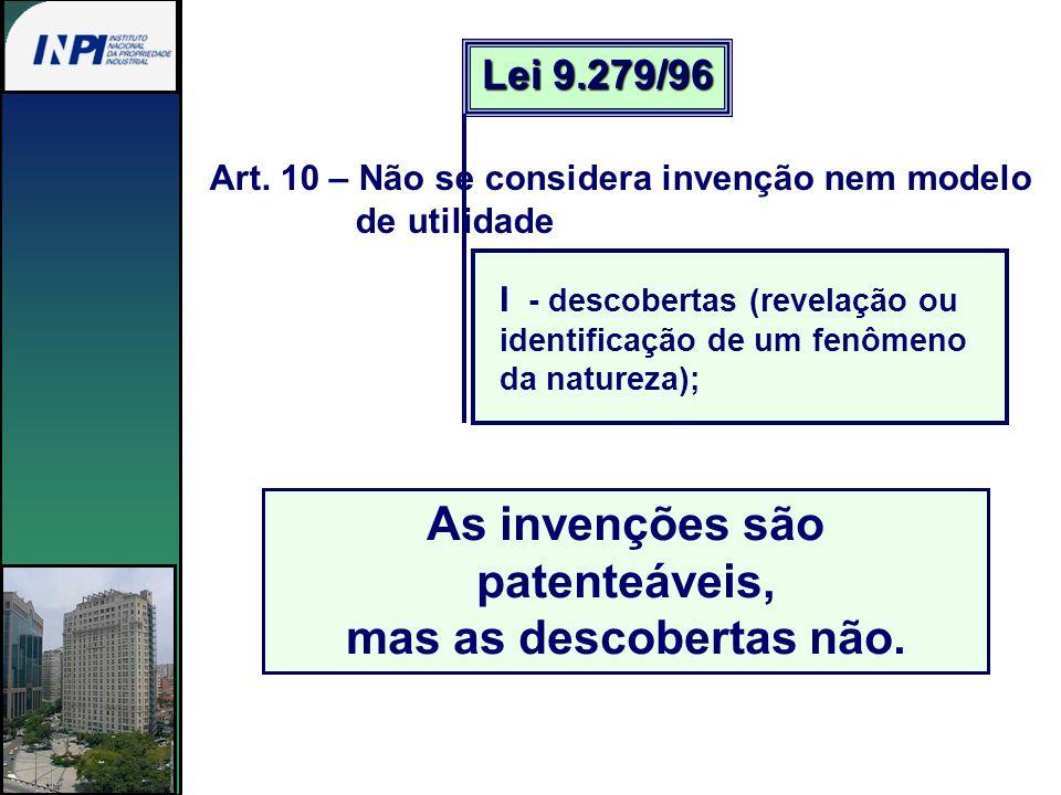 Art. 10 – Não se considera invenção nem modelo de utilidade As invenções são patenteáveis, mas as descobertas não. Lei 9.279/96 I - descobertas (revel