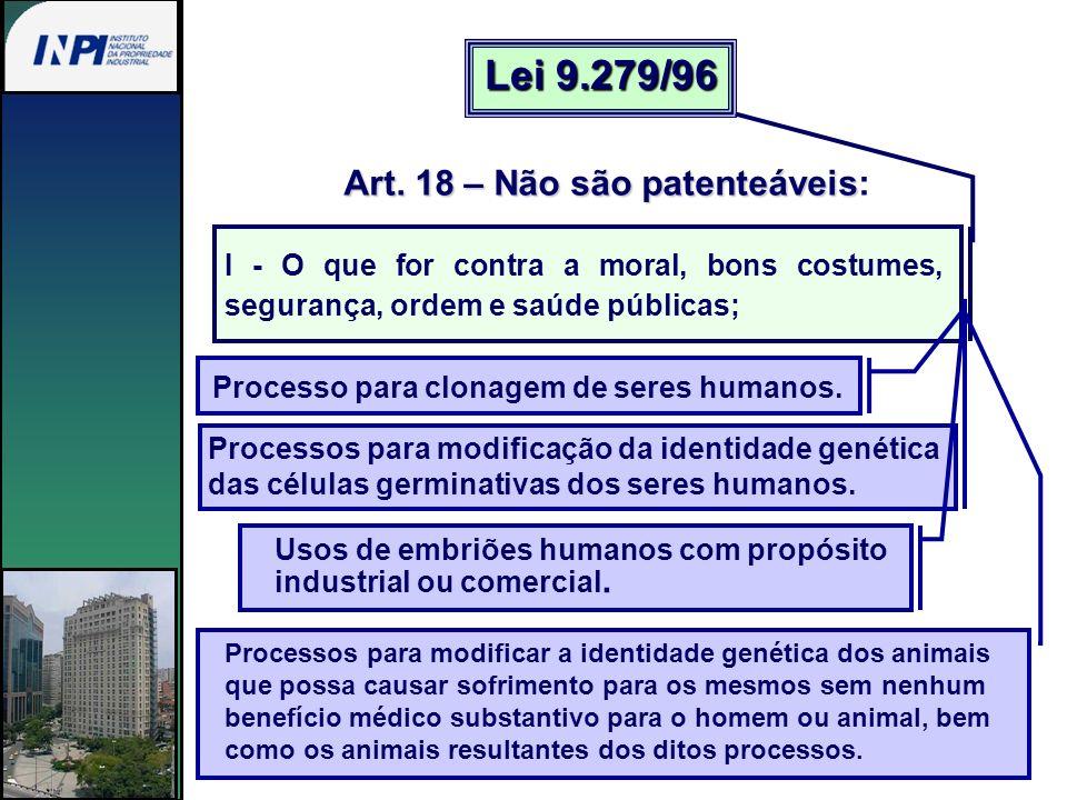 Art. 18 – Não são patenteáveis Art. 18 – Não são patenteáveis: Lei 9.279/96 I - O que for contra a moral, bons costumes, segurança, ordem e saúde públ