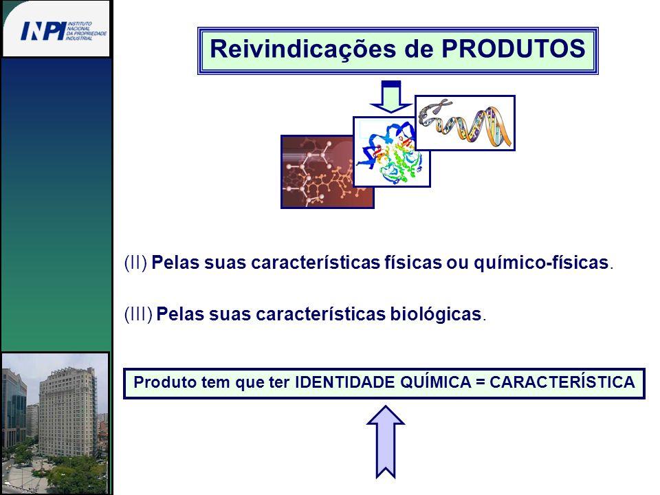 Reivindicações de PRODUTOS (II) Pelas suas características físicas ou químico-físicas. (III) Pelas suas características biológicas. Produto tem que te