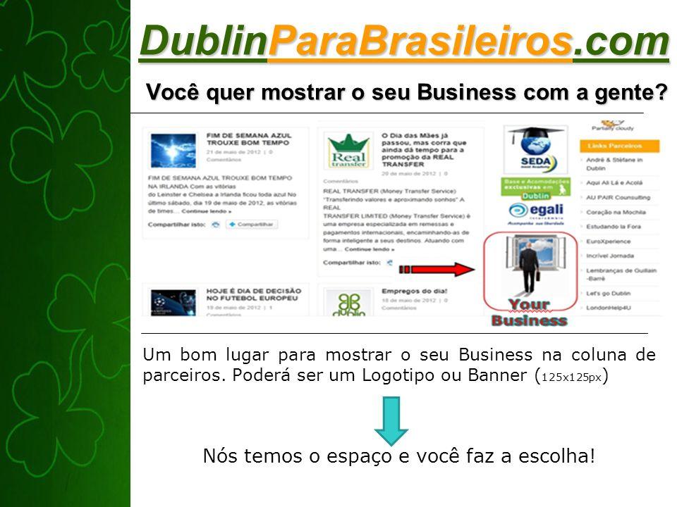 DublinParaBrasileiros.com Você quer mostrar o seu Business com a gente? Um bom lugar para mostrar o seu Business na coluna de parceiros. Poderá ser um