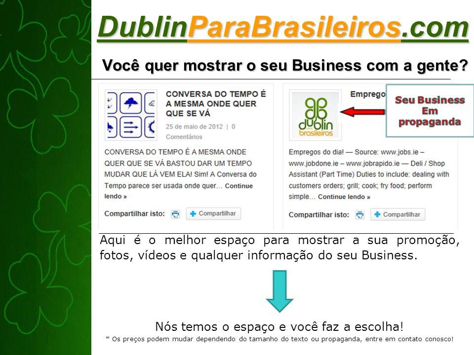 DublinParaBrasileiros.com Você quer mostrar o seu Business com a gente? Aqui é o melhor espaço para mostrar a sua promoção, fotos, vídeos e qualquer i