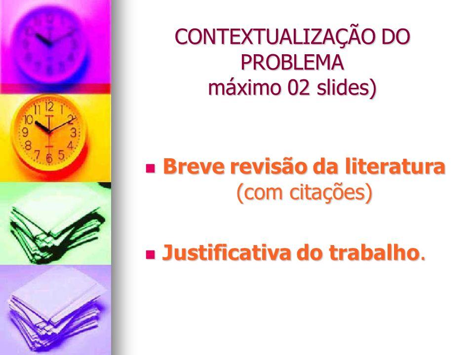 CONTEXTUALIZAÇÃO DO PROBLEMA máximo 02 slides) Breve revisão da literatura (com citações) Breve revisão da literatura (com citações) Justificativa do