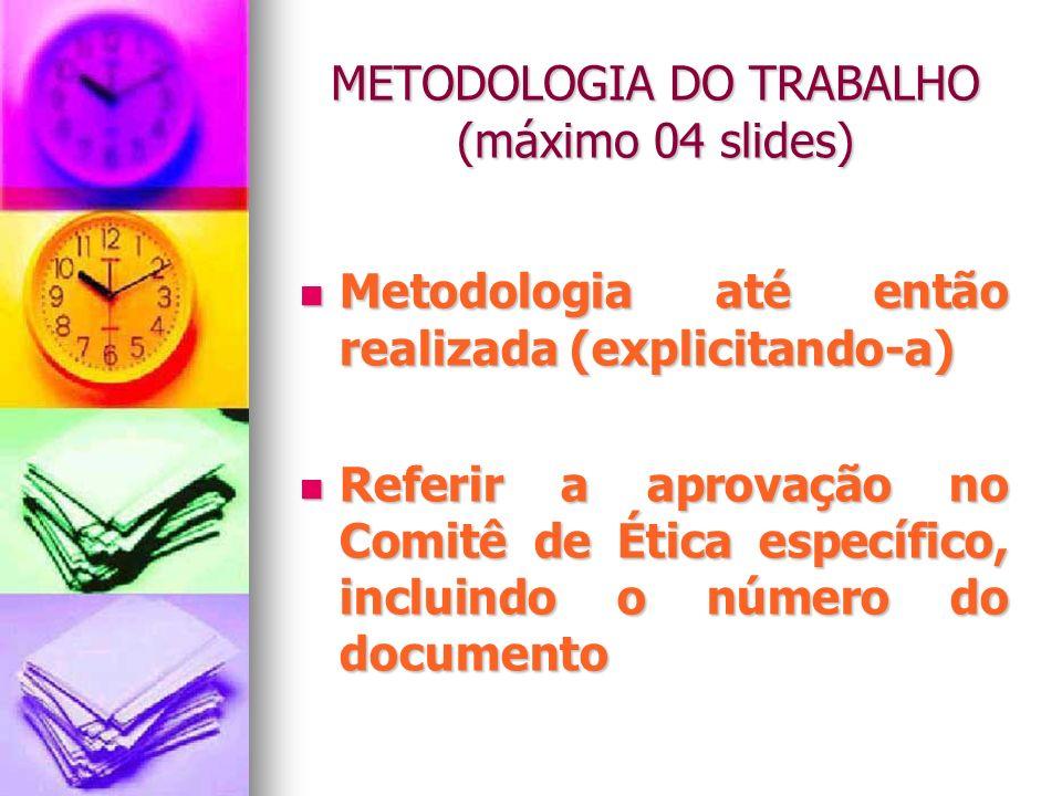 METODOLOGIA DO TRABALHO (máximo 04 slides) Metodologia até então realizada (explicitando-a) Metodologia até então realizada (explicitando-a) Referir a