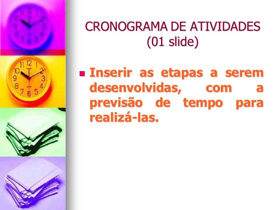 CRONOGRAMA DE ATIVIDADES (01 slide) Inserir as etapas a serem desenvolvidas, com a previsão de tempo para realizá-las. Inserir as etapas a serem desen