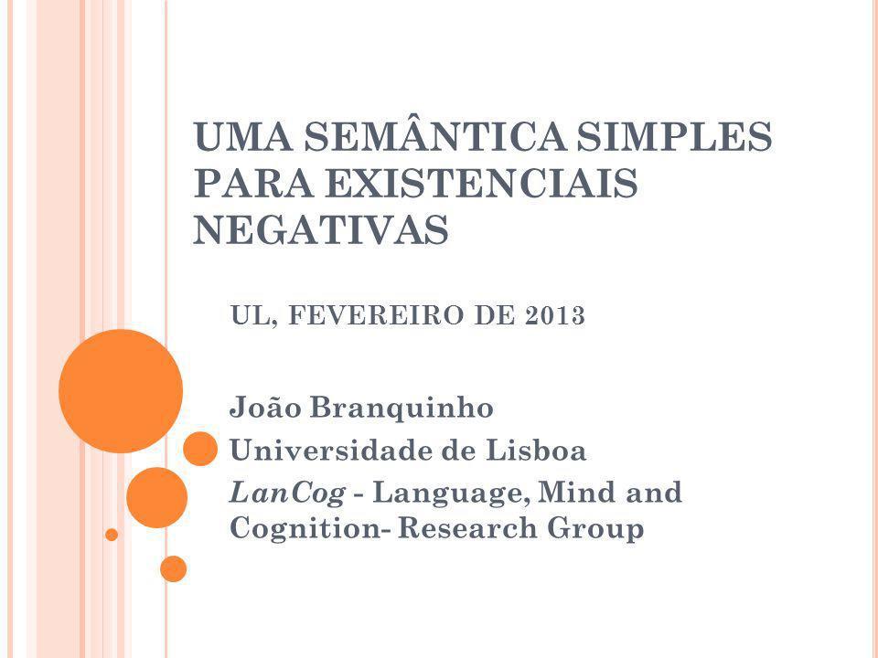UMA SEMÂNTICA SIMPLES PARA EXISTENCIAIS NEGATIVAS UL, FEVEREIRO DE 2013 João Branquinho Universidade de Lisboa LanCog - Language, Mind and Cognition-