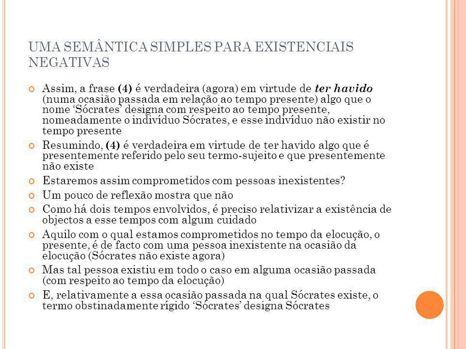 UMA SEMÂNTICA SIMPLES PARA EXISTENCIAIS NEGATIVAS Assim, a frase (4) é verdadeira (agora) em virtude de ter havido (numa ocasião passada em relação ao