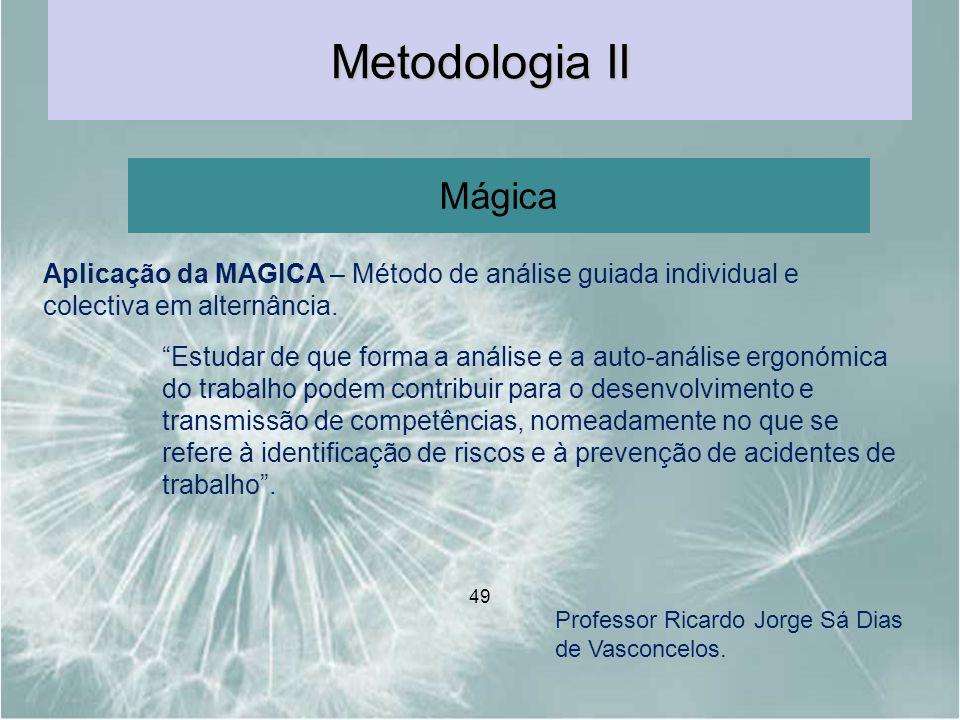 49 Metodologia II Mágica Professor Ricardo Jorge Sá Dias de Vasconcelos. Estudar de que forma a análise e a auto-análise ergonómica do trabalho podem