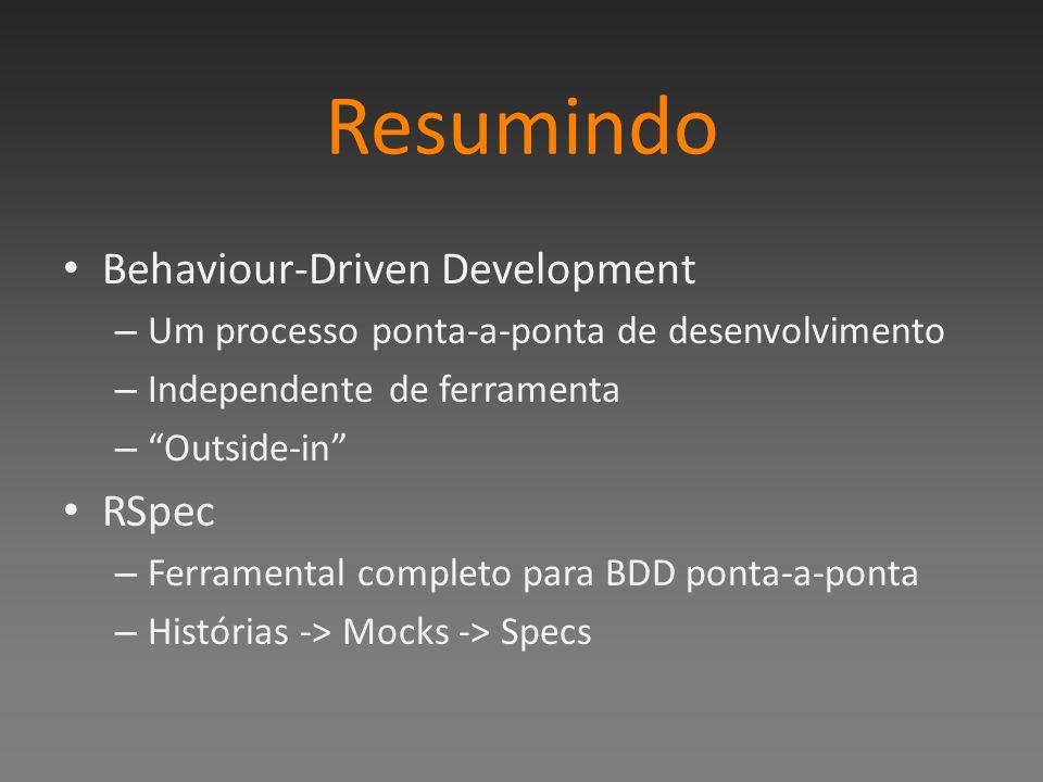 Resumindo Behaviour-Driven Development – Um processo ponta-a-ponta de desenvolvimento – Independente de ferramenta – Outside-in RSpec – Ferramental co