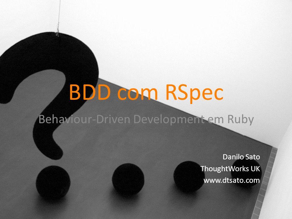 BDD com RSpec Behaviour-Driven Development em Ruby Danilo Sato ThoughtWorks UK www.dtsato.com