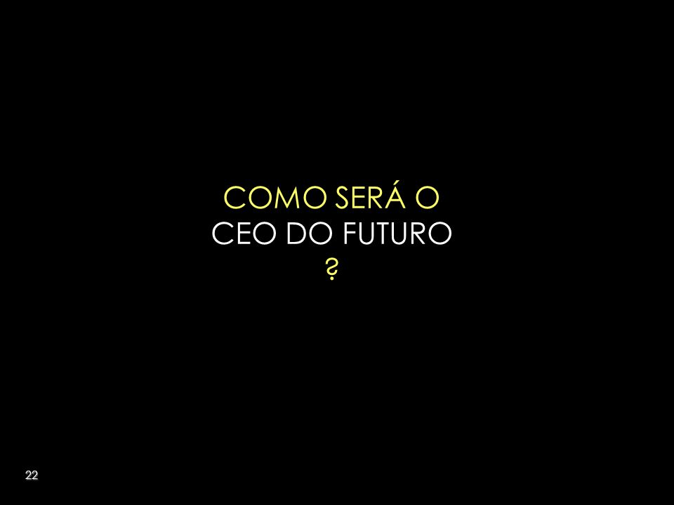 22 COMO SERÁ O CEO DO FUTURO ?